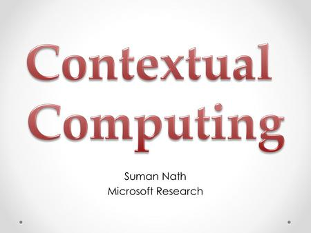 Suman Nath Microsoft Research. Contextual Computing Make computing context-aware Context: location, activity, preference, history A lot of progresses.