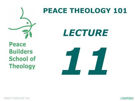 PEACE THEOLOGY 101 LECTURE 11. PEACE THEOLOGY 101 Introduction to Peace Theology. This course will help the students to appreciate and to evaluate a biblical.