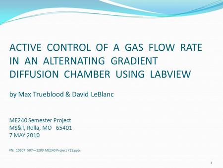ACTIVE CONTROL OF A GAS FLOW RATE IN AN ALTERNATING GRADIENT DIFFUSION CHAMBER USING LABVIEW by Max Trueblood & David LeBlanc ME240 Semester Project MS&T,