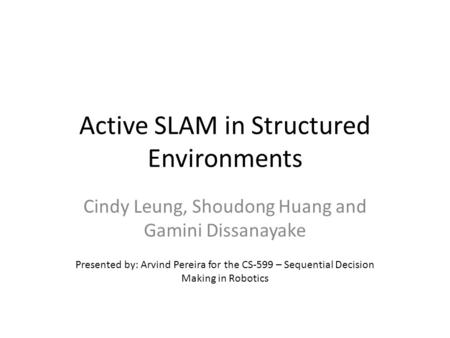Active SLAM in Structured Environments Cindy Leung, Shoudong Huang and Gamini Dissanayake Presented by: Arvind Pereira for the CS-599 – Sequential Decision.
