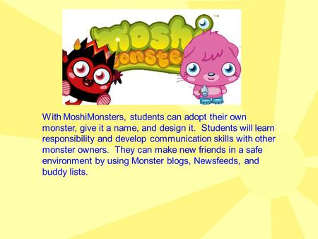 With MoshiMonsters, students can adopt their own monster, give it a name, and design it. Students will learn responsibility and develop communication skills.