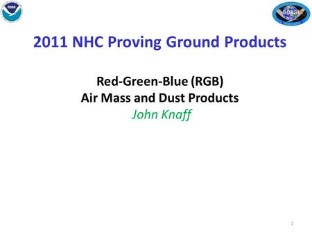2011 NHC Proving Ground Products Red-Green-Blue (RGB) Air Mass and Dust Products John Knaff 1.