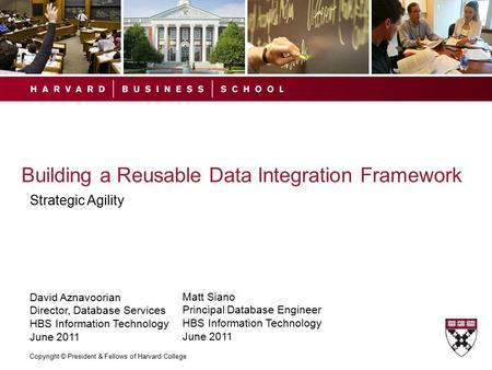 Copyright © President & Fellows of Harvard College Building a Reusable Data Integration Framework Strategic Agility David Aznavoorian Director, Database.