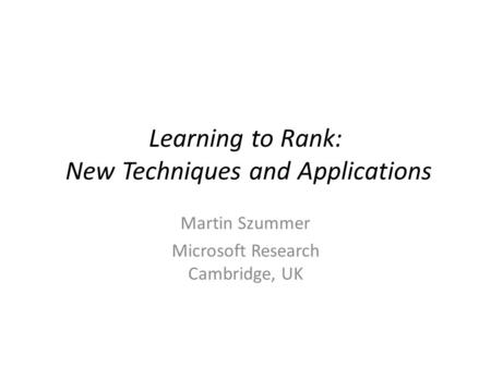 Learning to Rank: New Techniques and Applications Martin Szummer Microsoft Research Cambridge, UK.