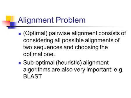Alignment Problem (Optimal) pairwise alignment consists of considering all possible alignments of two sequences and choosing the optimal one. Sub-optimal.