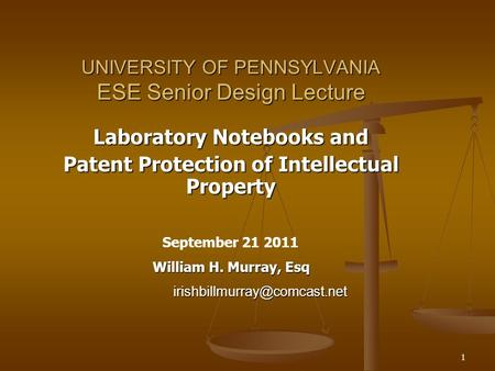1 UNIVERSITY OF PENNSYLVANIA ESE Senior Design Lecture Laboratory Notebooks and Patent Protection of Intellectual Property September 21 2011 William H.