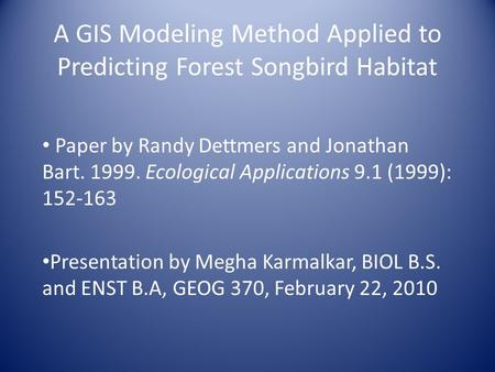 A GIS Modeling Method Applied to Predicting Forest Songbird Habitat Paper by Randy Dettmers and Jonathan Bart. 1999. Ecological Applications 9.1 (1999):