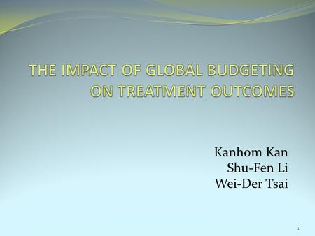 Kanhom Kan Shu-Fen Li Wei-Der Tsai 1. Objective of this study Investigate the impact of global budgeting on treatment outcome. Motivation: 1. The rapid.