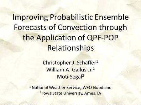 Improving Probabilistic Ensemble Forecasts of Convection through the Application of QPF-POP Relationships Christopher J. Schaffer 1 William A. Gallus Jr.