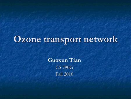 Ozone transport network Guoxun Tian CS 790G Fall 2010.