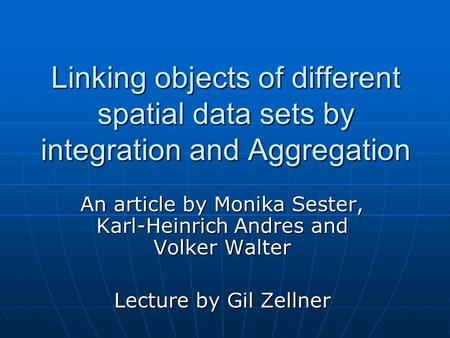 Linking objects of different spatial data sets by integration and Aggregation An article by Monika Sester, Karl-Heinrich Andres and Volker Walter Lecture.