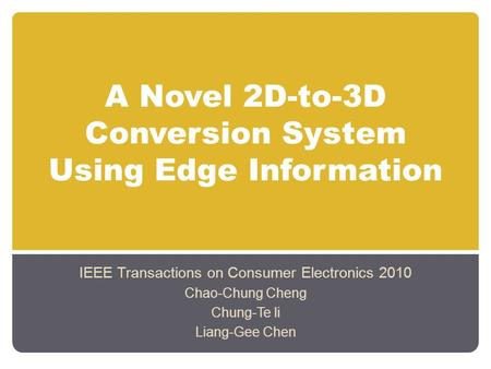A Novel 2D-to-3D Conversion System Using Edge Information IEEE Transactions on Consumer Electronics 2010 Chao-Chung Cheng Chung-Te li Liang-Gee Chen.
