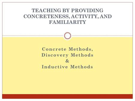 Concrete Methods, Discovery Methods & Inductive Methods TEACHING BY PROVIDING CONCRETENESS, ACTIVITY, AND FAMILIARITY.