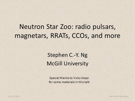 Stephen C.-Y. Ng McGill University Jun 22, 2010HKU Fermi Workshop Neutron Star Zoo: radio pulsars, magnetars, RRATs, CCOs, and more Special thanks to Vicky.