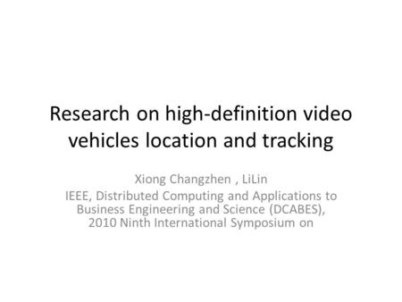 Research on high-definition video vehicles location and tracking Xiong Changzhen, LiLin IEEE, Distributed Computing and Applications to Business Engineering.