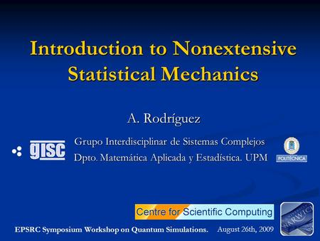 Introduction to Nonextensive Statistical Mechanics A. Rodríguez August 26th, 2009 Dpto. Matemática Aplicada y Estadística. UPM Grupo Interdisciplinar de.
