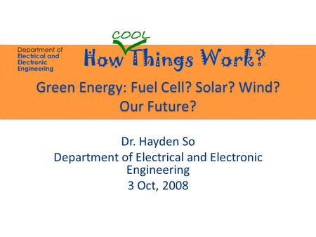 Green Energy: Fuel Cell? Solar? Wind? Our Future? Dr. Hayden So Department of Electrical and Electronic Engineering 3 Oct, 2008.