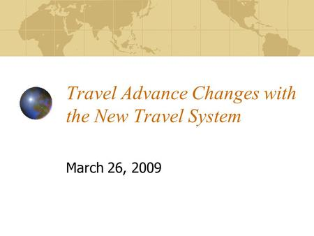 Travel Advance Changes with the New Travel System March 26, 2009.