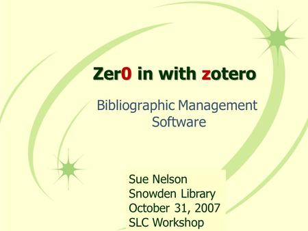 Zer0 Zer0 in with with zotero Bibliographic Management Software Sue Nelson Snowden Library October 31, 2007 SLC Workshop.