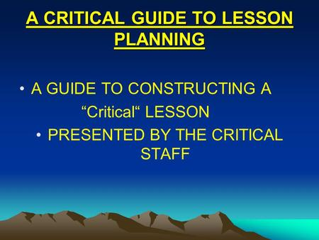 "A CRITICAL GUIDE TO LESSON PLANNING A GUIDE TO CONSTRUCTING A ""Critical"" LESSON PRESENTED BY THE CRITICAL STAFF."