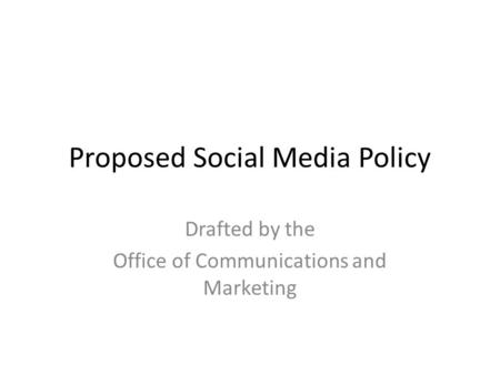 Proposed Social Media Policy Drafted by the Office of Communications and Marketing.