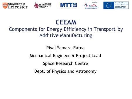 CEEAM Components for Energy Efficiency in Transport by Additive Manufacturing Piyal Samara-Ratna Mechanical Engineer & Project Lead Space Research Centre.