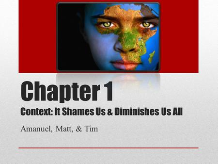 Chapter 1 Context: It Shames Us & Diminishes Us All Amanuel, Matt, & Tim.
