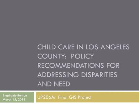 CHILD CARE IN LOS ANGELES COUNTY: POLICY RECOMMENDATIONS FOR ADDRESSING DISPARITIES AND NEED UP206A: Final GIS Project Stephanie Benson March 15, 2011.