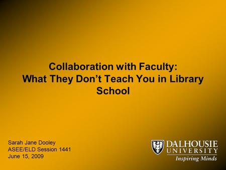 Collaboration with Faculty: What They Don't Teach You in Library School Sarah Jane Dooley ASEE/ELD Session 1441 June 15, 2009.