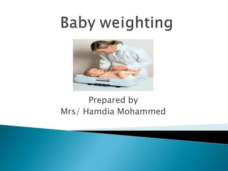 Prepared by Mrs/ Hamdia Mohammed. 1-List the benefits of baby weighing. 2- Enumerate equipments for weight the baby. 3- Mention types of baby scale. 4-