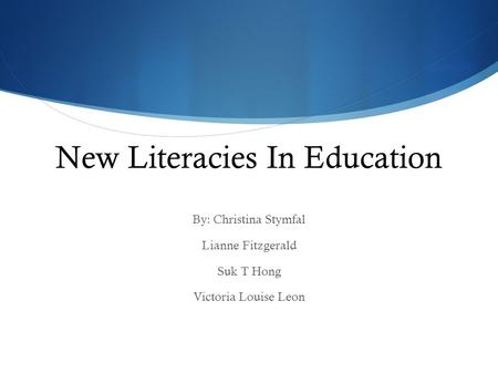 New Literacies In Education By: Christina Stymfal Lianne Fitzgerald Suk T Hong Victoria Louise Leon.