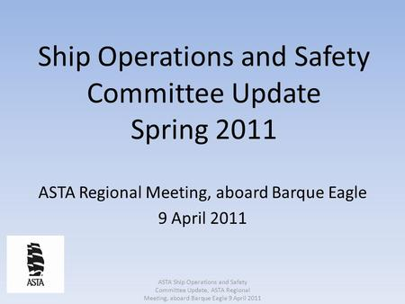 Ship Operations and Safety Committee Update Spring 2011 ASTA Regional Meeting, aboard Barque Eagle 9 April 2011 ASTA Ship Operations and Safety Committee.