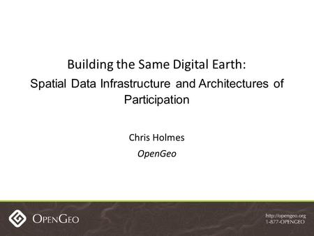 Building the Same Digital Earth: Spatial Data Infrastructure and Architectures of Participation Chris Holmes OpenGeo.