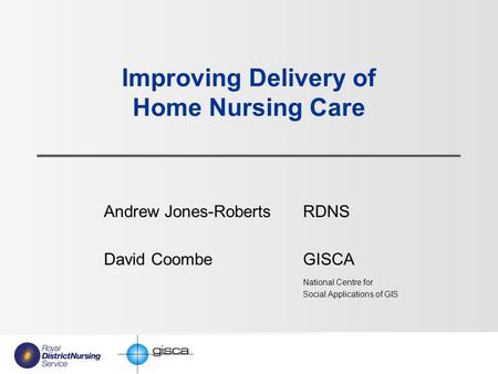 Improving Delivery of Home Nursing Care Andrew Jones-Roberts RDNS David Coombe GISCA National Centre for Social Applications of GIS.