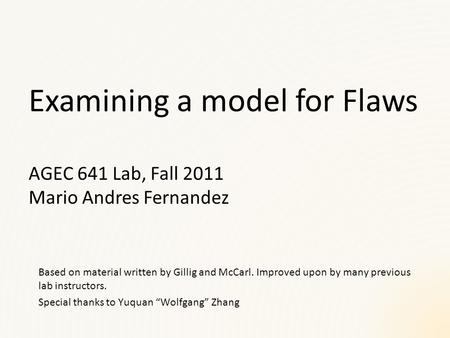Examining a model for Flaws AGEC 641 Lab, Fall 2011 Mario Andres Fernandez Based on material written by Gillig and McCarl. Improved upon by many previous.