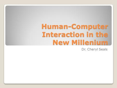 Human-Computer Interaction in the New Millenium Dr. Cheryl Seals.