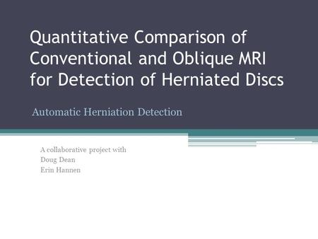 Quantitative Comparison of Conventional and Oblique MRI for Detection of Herniated Discs Automatic Herniation Detection A collaborative project with Doug.