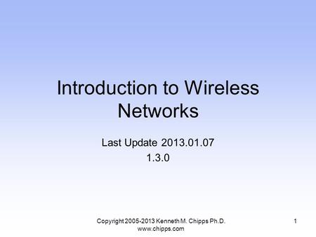 Introduction to Wireless Networks Last Update 2013.01.07 1.3.0 Copyright 2005-2013 Kenneth M. Chipps Ph.D. www.chipps.com 1.