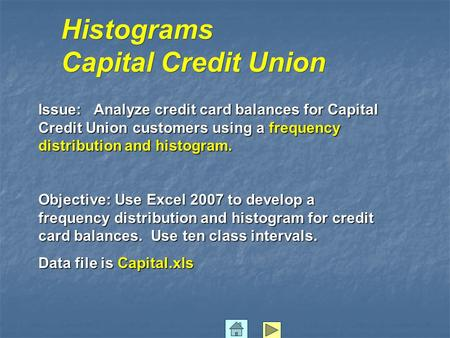 Histograms Capital Credit Union Issue: Analyze credit card balances for Capital Credit Union customers using a frequency distribution and histogram. Objective: