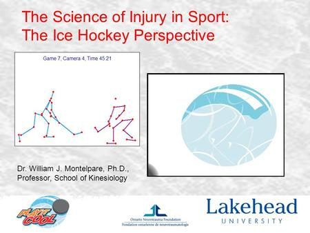 The Science of Injury in Sport: The Ice Hockey Perspective Dr. William J. Montelpare, Ph.D., Professor, School of Kinesiology.