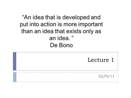 """An idea that is developed and put into action is more important than an idea that exists only as an idea. "" De Bono Lecture 1 22/9/11."
