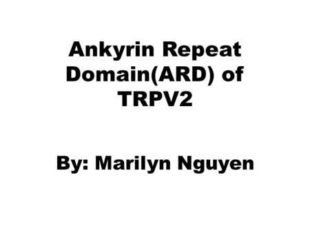 Ankyrin Repeat Domain(ARD) of TRPV2 By: Marilyn Nguyen.