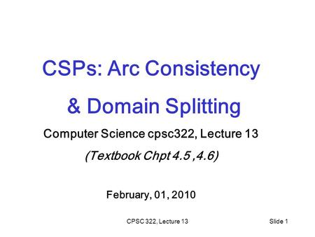 CPSC 322, Lecture 13Slide 1 CSPs: Arc Consistency & Domain Splitting Computer Science cpsc322, Lecture 13 (Textbook Chpt 4.5,4.6) February, 01, 2010.