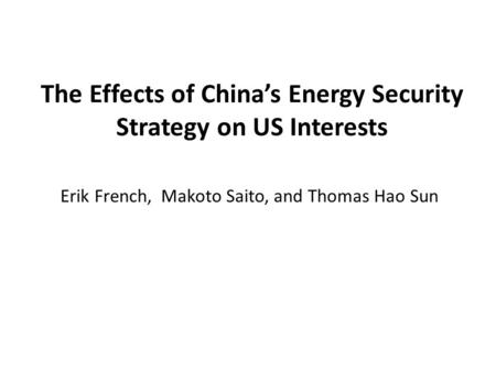 The Effects of China's Energy Security Strategy on US Interests Erik French, Makoto Saito, and Thomas Hao Sun.