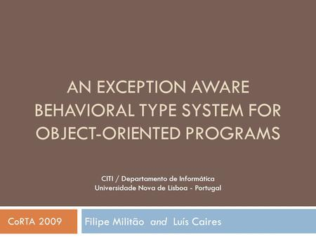 AN EXCEPTION AWARE BEHAVIORAL TYPE SYSTEM FOR OBJECT-ORIENTED PROGRAMS Filipe Militão and Luís Caires CITI / Departamento de Informática Universidade Nova.