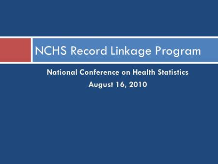 National Conference on Health Statistics August 16, 2010 NCHS Record Linkage Program.