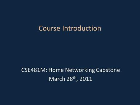 Course Introduction CSE481M: Home Networking Capstone March 28 th, 2011.