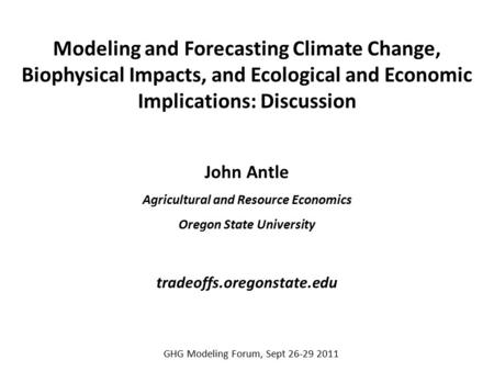 Modeling and Forecasting Climate Change, Biophysical Impacts, and Ecological and Economic Implications: Discussion John Antle Agricultural and Resource.