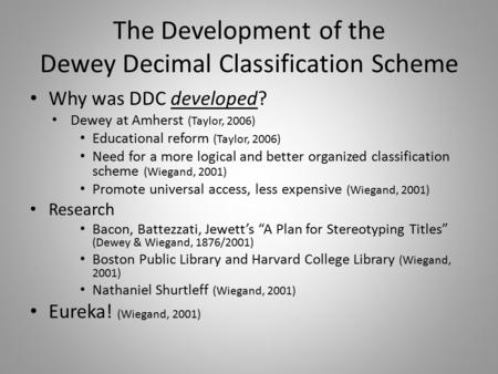 The Development of the Dewey Decimal Classification Scheme Why was DDC developed? Dewey at Amherst (Taylor, 2006) Educational reform (Taylor, 2006) Need.