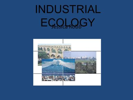 "INDUSTRIAL ECOLOGY Jessica Robb. Definitions: ""an economic philosophy that seeks to achieve sustainable development by modeling manufacturing processes."